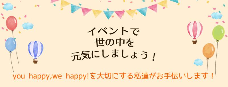 イベントで世の中を元気にしましょう!you happy, we happy!を大切にする元気な私達がお手伝いします!